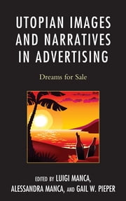 Utopian Images and Narratives in Advertising - Dreams for Sale ebook by Luigi Manca,Alessandra Manca,Gail W. Pieper,John Kloos,Jean-Marie Kauth,Zubair S. Amir,William Scarlato,Chris Birks,Jonathan F. Lewis,Paul A. Catterson,Margaret Salyer,Maria Lucia Piga,Vincent Gaddis,Joaquin Montero,Robert L. Craig,Ed McLuskie,Marian M. MacCurdy,Dolores Sorci-Bradley,Kathryn Kiick