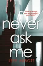 Never Ask Me - The heart-stopping thriller with a twist you won't see coming ebook by Jeff Abbott