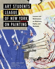 Art Students League of New York on Painting - Lessons and Meditations on Mediums, Styles, and Methods ebook by James L McElhinney