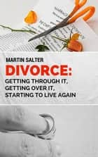 Divorce: Getting Through It, Getting Over It, Starting To Live Again ebook by Martin Salter