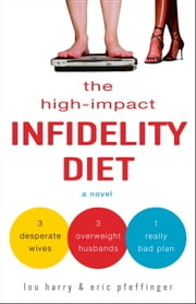 The High-Impact Infidelity Diet - A Novel ebook by Lou Harry,Eric Pfeffinger