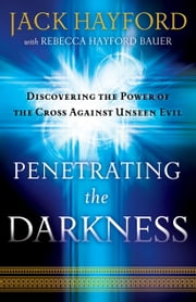 Penetrating the Darkness - Discovering the Power of the Cross Against Unseen Evil ebook by Jack Hayford