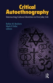 Critical Autoethnography - Intersecting Cultural Identities in Everyday Life ebook by Robin M Boylorn,Mark P Orbe