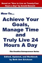 How to Achieve Your Goals, Manage Time, and Truly Live 24 Hours A Day - The Creative Entrepreneur ebook by Beth Ann Erickson