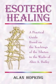 Esoteric Healing: A Practical Guide Based on the Teachings of the Tibetan in the Works of Alice A. Bailey ebook by Hopking, Alan N.
