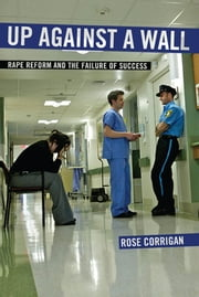 Up Against a Wall - Rape Reform and the Failure of Success ebook by Rose Corrigan