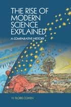 The Rise of Modern Science Explained ebook by H. Floris Cohen