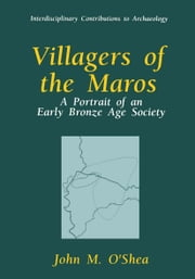 Villagers of the Maros - A Portrait of an Early Bronze Age Society ebook by John M. O'Shea