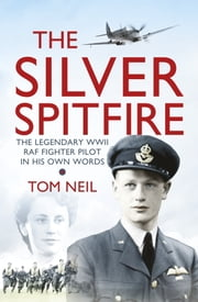 The Silver Spitfire - The Legendary WWII RAF Fighter Pilot in his Own Words ebook by Tom Neil