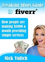 Freaking Idiots Guide to Selling on Fiverr, How People are making $1000 a month offering simple services ebook by Nick Vulich
