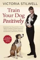 Train Your Dog Positively - Understand Your Dog and Solve Common Behavior Problems Including Separation Anxiety, Excessive Barking, Aggression, Housetraining, Leash Pulling, and More! ebook by Victoria Stilwell