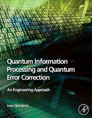 Quantum Information Processing and Quantum Error Correction - An Engineering Approach ebook by Ivan Djordjevic