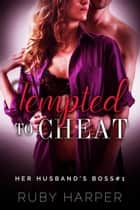 Tempted to Cheat - Her Husband's Boss, #1 ebook by Ruby Harper