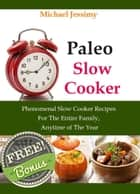 Paleo Slow Cooker: Phenomenal Slow Cooker Recipes For The Entire Family, Anytime of The Year (Ultimate Paleo Recipes Series) ebook by Michael Jessimy