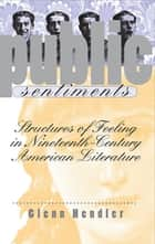 Public Sentiments - Structures of Feeling in Nineteenth-Century American Literature ebook by Glenn Hendler