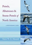 Petrels, Albatrosses, and Storm-Petrels of North America ebook by Steve N. G. Howell