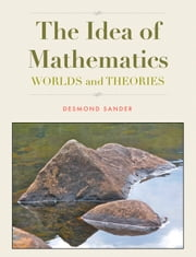 The Idea of Mathematics - WORLDS and THEORIES ebook by Desmond Sander
