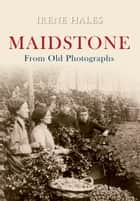 Maidstone From Old Photographs ebook by Irene Hales