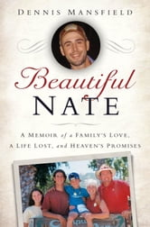 Beautiful Nate - A Memoir of a Family's Love, a Life Lost, and Heaven's Promises ebook by Dennis Mansfield