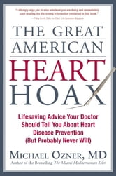 The Great American Heart Hoax - Lifesaving Advice Your Doctor Should Tell You about Heart Disease Prevention (But Probably Never Wil ebook by Michael Ozner, M.D.