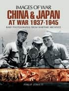China and Japan at War 1937 - 1945 ebook by Philip Jowett