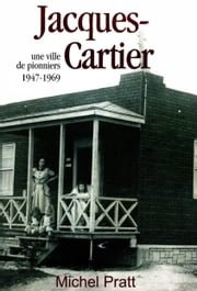 Jacques-Cartier : une ville de pionniers 1947-1969 eBook by Michel Pratt