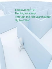 Employment 101: Finding Your Way Through the Job Search Maze ebook by Janet Hunt