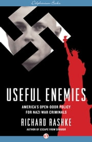 Useful Enemies - America's Open-Door Policy for Nazi War Criminals ebook by Richard Rashke