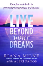 Live Beyond your Dreams - From Fear and Doubt to Personal Power, Purpose and Success ebook by Riana Milne, MA, LPC,  LCADC, Cert. Relationship Coach,with Alexi Panos