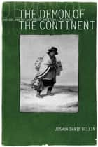 The Demon of the Continent - Indians and the Shaping of American Literature ebook by Joshua David Bellin
