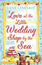 Love at the Little Wedding Shop by the Sea: Return to Cornwall and everyone's favourite little wedding shop for love, laughter, summer romance and a book that makes you feel better! (The Little Wedding Shop by the Sea, Book 5) ebook by Jane Linfoot