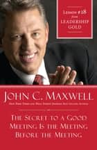 The Secret to a Good Meeting Is the Meeting Before the Meeting ebook by John Maxwell