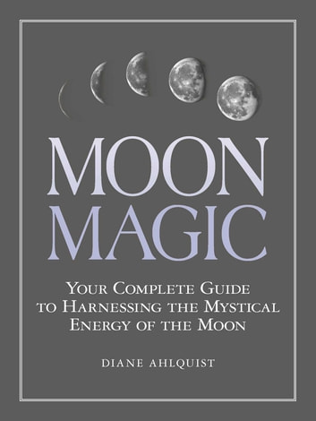 Moon Magic - Your Complete Guide to Harnessing the Mystical Energy of the Moon ebook by Diane Ahlquist