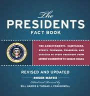 Presidents Fact Book Revised and Updated! - The Achievements, Campaigns, Events, Triumphs, and Legacies of Every President from George Washington to Barack Obama ebook by Roger Matuz,Bill Harris,Thomas J. Craughwell