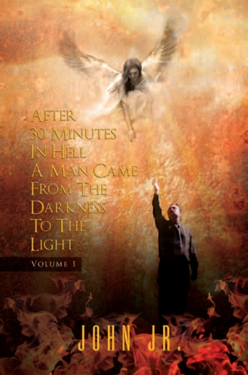 After 30 Minutes in Hell a Man Came from the Darkness to the Light - Volume 1 ebook by John Jr.