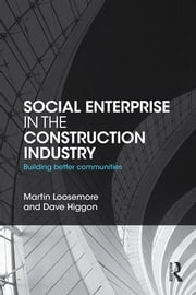 Social Enterprise in the Construction Industry - Building Better Communities ebook by Martin Loosemore,Dave Higgon