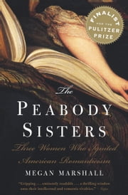 The Peabody Sisters - Three Women Who Ignited American Romanticism ebook by Megan Marshall