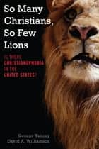 So Many Christians, So Few Lions - Is There Christianophobia in the United States? ebook by George Yancey, David A. Williamson