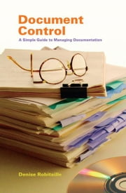 Document Control: A Simple Guide for Managing Documentation ebook by Denise Robitaille
