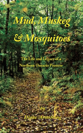 Mud, Muskeg & Mosquitoes - The Life and Legacy of a Northern Ontario Pioneer ebook by Diane Armstrong