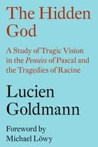The Hidden God - A Study of Tragic Vision in the Pensées of Pascal and the Tragedies of Racine ebook by Lucien Goldmann, Michael Löwy