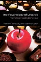 The Psychology of Lifestyle - Promoting Healthy Behaviour ebook by Kathryn Thirlaway, Dominic Upton