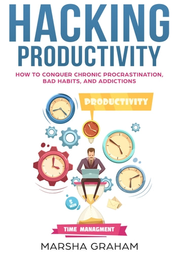 Hacking Productivity - How to Conquer Chronic Procrastination, Bad Habits, and Addictions ebook by Marsha Graham