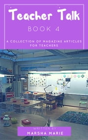 Teacher Talk: A Collection of Magazine Articles for Teachers (Book 4) - Teacher Talk, #4 ebook by Marsha Marie