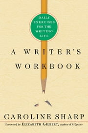 A Writer's Workbook - Daily Exercises for the Writing Life ebook by Caroline Sharp