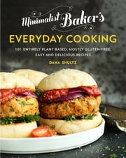 Minimalist Baker's Everyday Cooking - 101 Entirely Plant-based, Mostly Gluten-Free, Easy and Delicious Recipes ebook by Dana Shultz