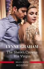 The Sheikh Crowns His Virgin ebook by Lynne Graham