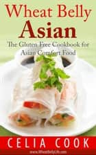 Wheat Belly Asian: The Gluten Free Cookbook for Asian Comfort Food ebook by Celia Cook