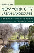 Guide to New York City Urban Landscapes eBook by Robin Lynn, Francis Morrone, Edward A. Toran,...