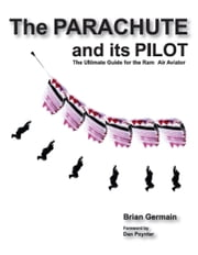 The Parachute and its Pilot - The Ultimate Guide for the Ram-Air Aviator ebook by Brian Germain